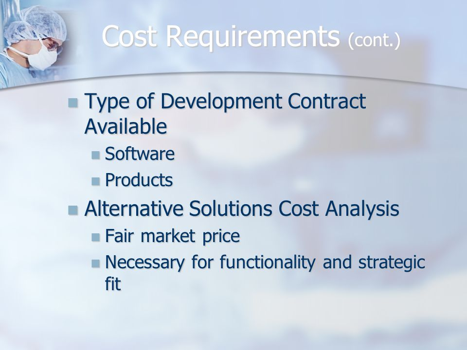 Cost Requirements (cont.) Type of Development Contract Available Type of Development Contract Available Software Software Products Products Alternative Solutions Cost Analysis Alternative Solutions Cost Analysis Fair market price Fair market price Necessary for functionality and strategic fit Necessary for functionality and strategic fit