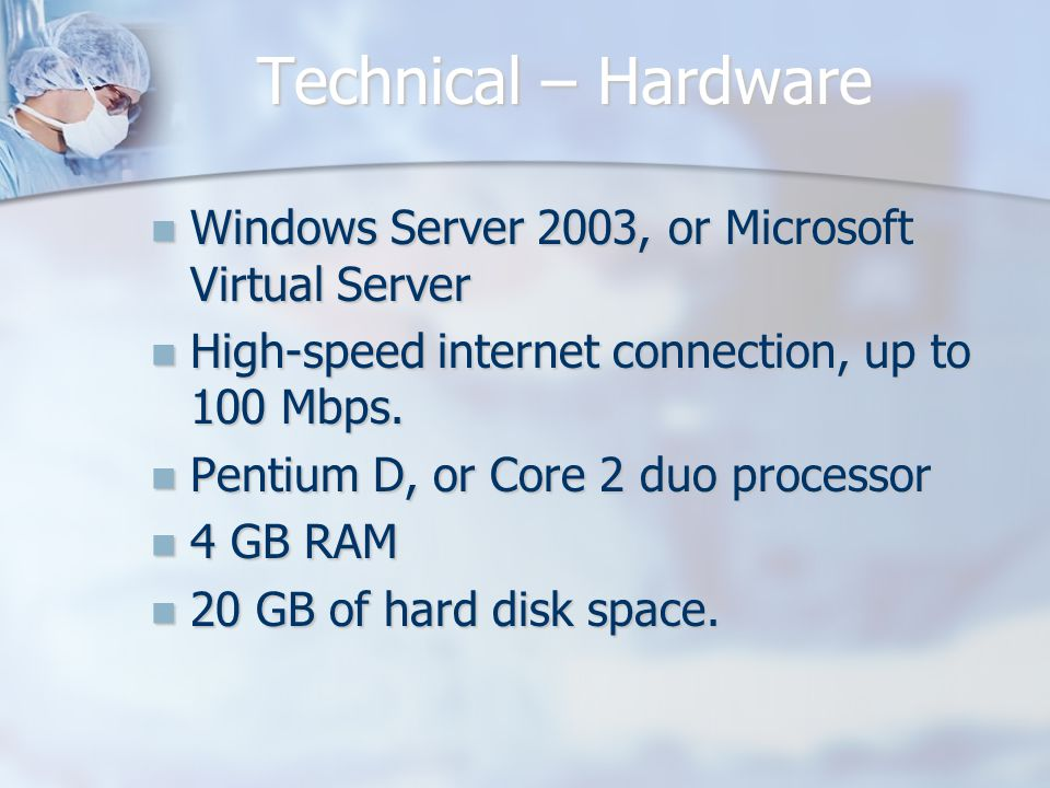 Technical – Hardware Windows Server 2003, or Microsoft Virtual Server Windows Server 2003, or Microsoft Virtual Server High-speed internet connection, up to 100 Mbps.
