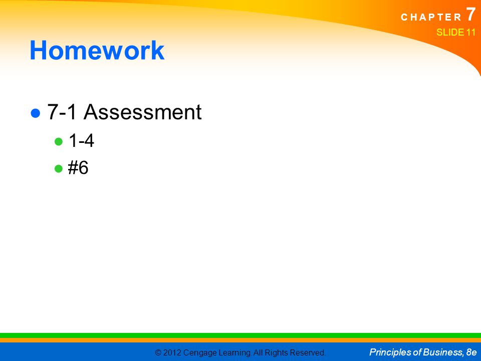 © 2012 Cengage Learning. All Rights Reserved. Principles of Business, 8e C H A P T E R 7 Homework ●7-1 Assessment ●1-4 ●#6 SLIDE 11