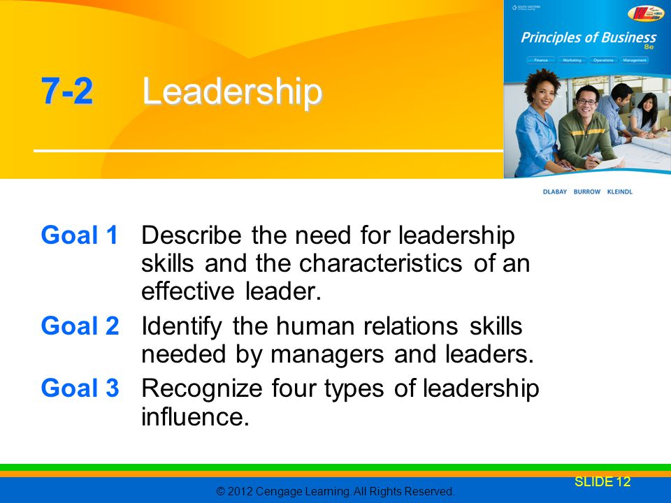 © 2012 Cengage Learning. All Rights Reserved. SLIDE 12 7-2 Leadership Goal 1Describe the need for leadership skills and the characteristics of an effe