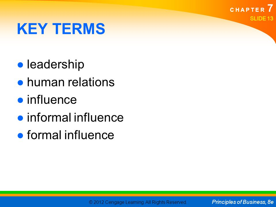 © 2012 Cengage Learning. All Rights Reserved. Principles of Business, 8e C H A P T E R 7 SLIDE 13 KEY TERMS ●leadership ●human relations ●influence ●i