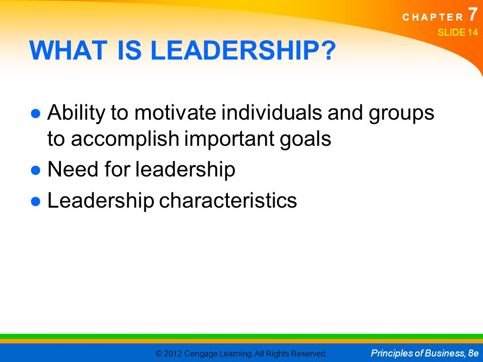 © 2012 Cengage Learning. All Rights Reserved. Principles of Business, 8e C H A P T E R 7 SLIDE 14 WHAT IS LEADERSHIP? ●Ability to motivate individuals
