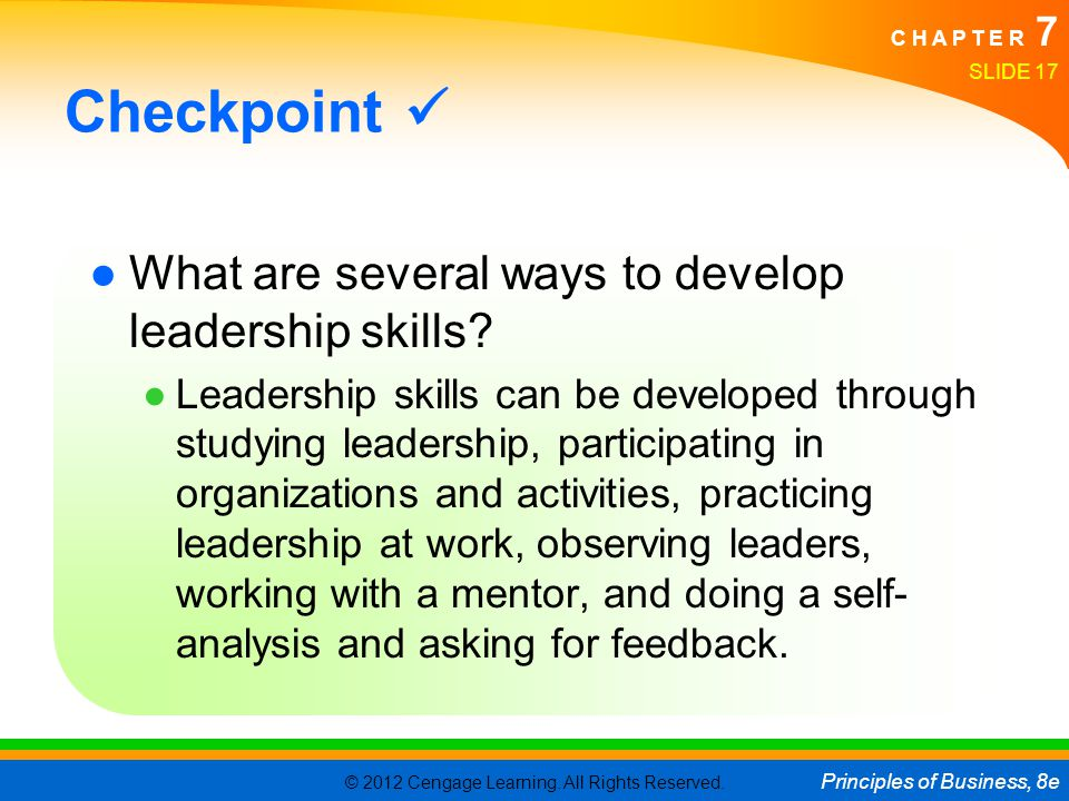 © 2012 Cengage Learning. All Rights Reserved. Principles of Business, 8e C H A P T E R 7 SLIDE 17 Checkpoint ●What are several ways to develop leaders