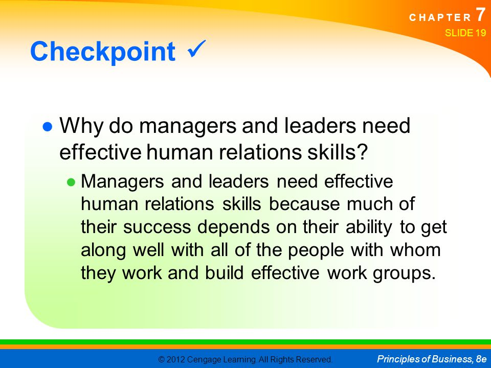 © 2012 Cengage Learning. All Rights Reserved. Principles of Business, 8e C H A P T E R 7 SLIDE 19 Checkpoint ●Why do managers and leaders need effecti