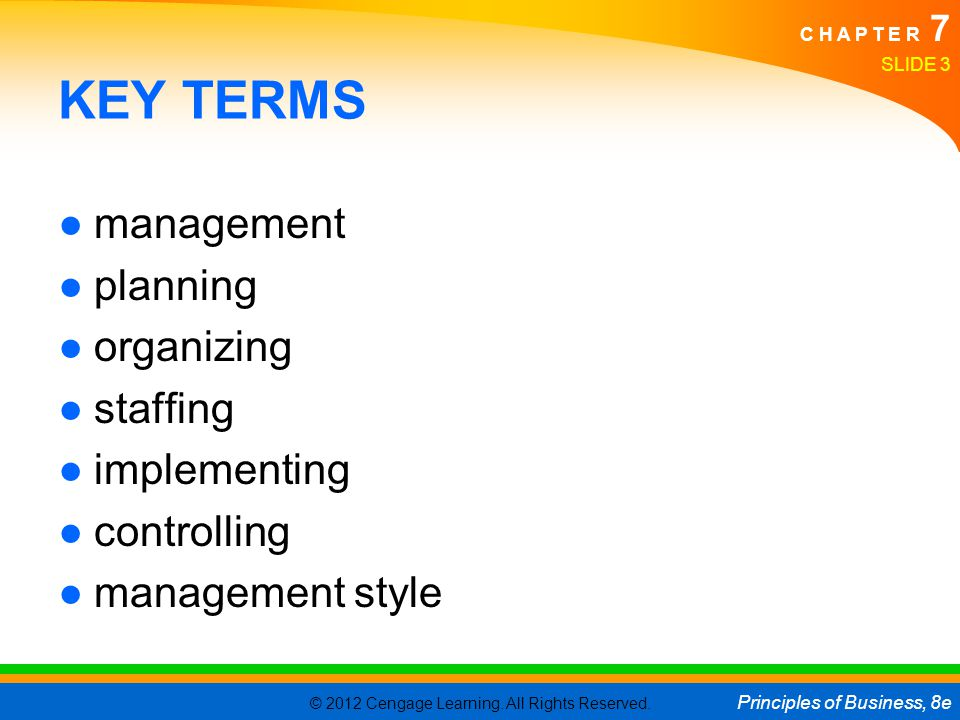 © 2012 Cengage Learning. All Rights Reserved. Principles of Business, 8e C H A P T E R 7 SLIDE 3 KEY TERMS ●management ●planning ●organizing ●staffing