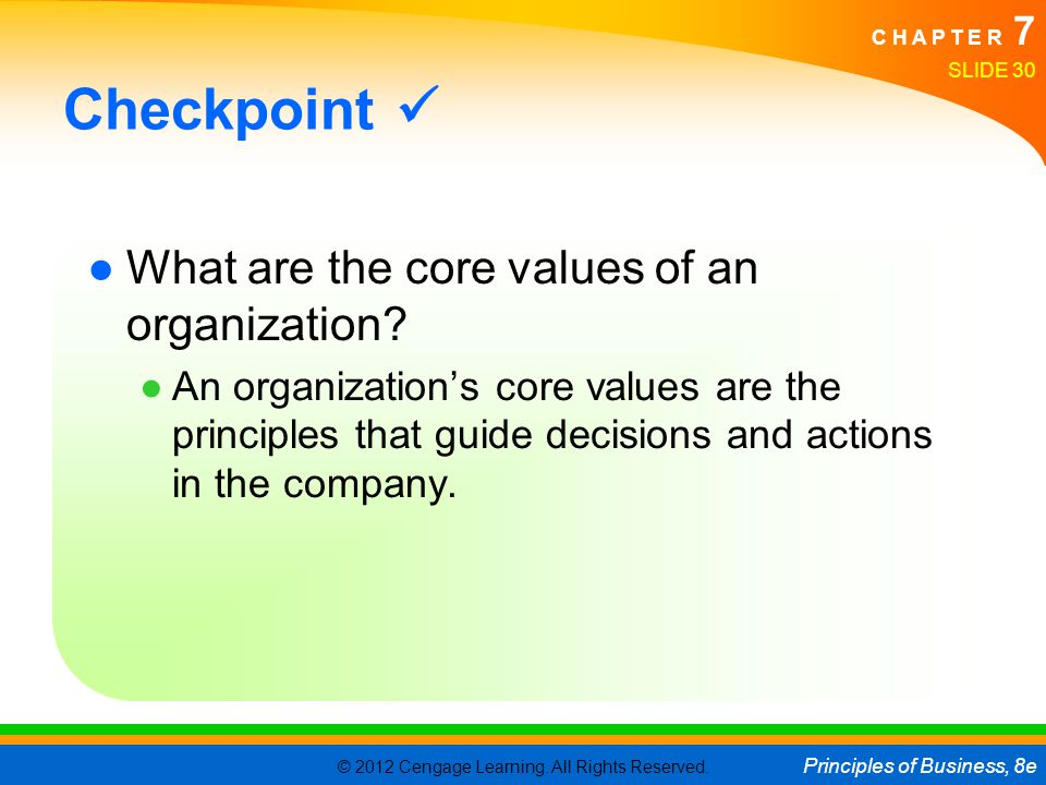 © 2012 Cengage Learning. All Rights Reserved. Principles of Business, 8e C H A P T E R 7 SLIDE 30 Checkpoint ●What are the core values of an organizat
