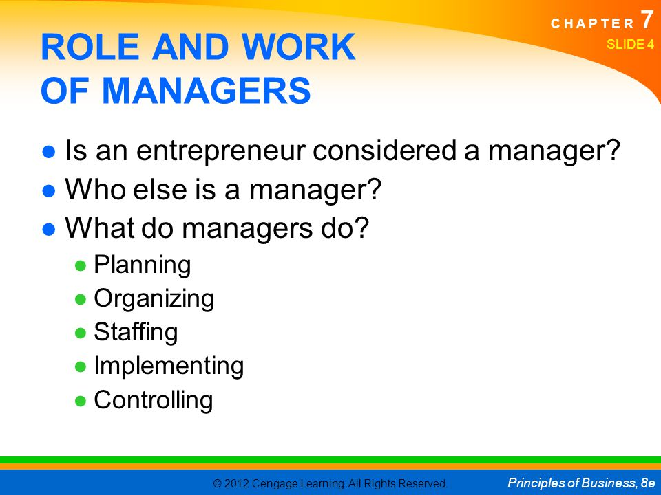 © 2012 Cengage Learning. All Rights Reserved. Principles of Business, 8e C H A P T E R 7 SLIDE 4 ROLE AND WORK OF MANAGERS ●Is an entrepreneur conside