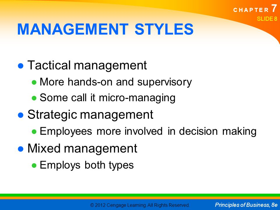 © 2012 Cengage Learning. All Rights Reserved. Principles of Business, 8e C H A P T E R 7 SLIDE 8 MANAGEMENT STYLES ●Tactical management ●More hands-on