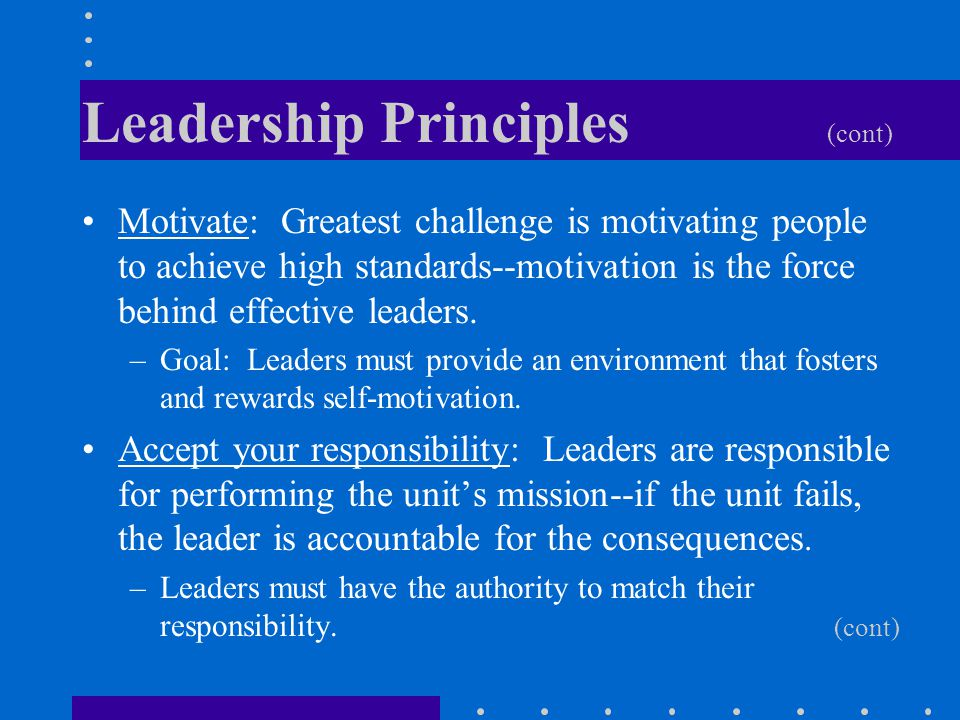 Leadership Principles (cont) Motivate: Greatest challenge is motivating people to achieve high standards--motivation is the force behind effective lea