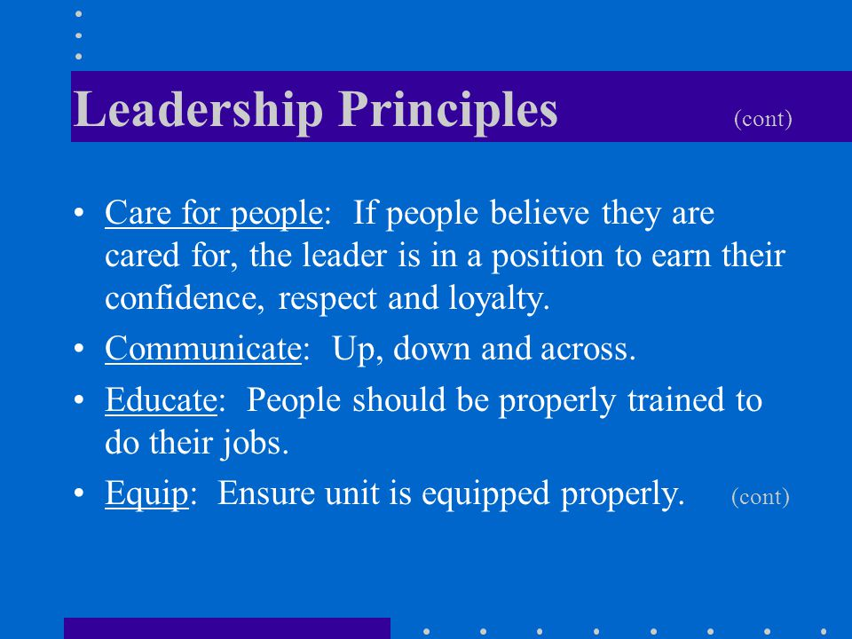 Leadership Principles (cont) Care for people: If people believe they are cared for, the leader is in a position to earn their confidence, respect and