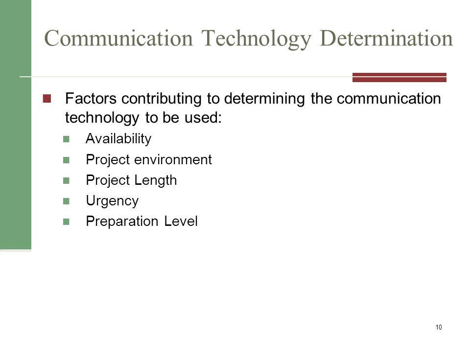Communication Technology Determination Factors contributing to determining the communication technology to be used: Availability Project environment Project Length Urgency Preparation Level 10