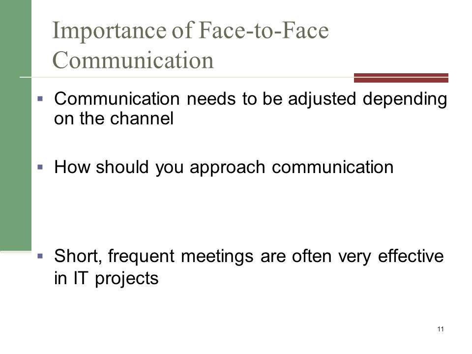 Importance of Face-to-Face Communication  Communication needs to be adjusted depending on the channel  How should you approach communication  Short, frequent meetings are often very effective in IT projects 11