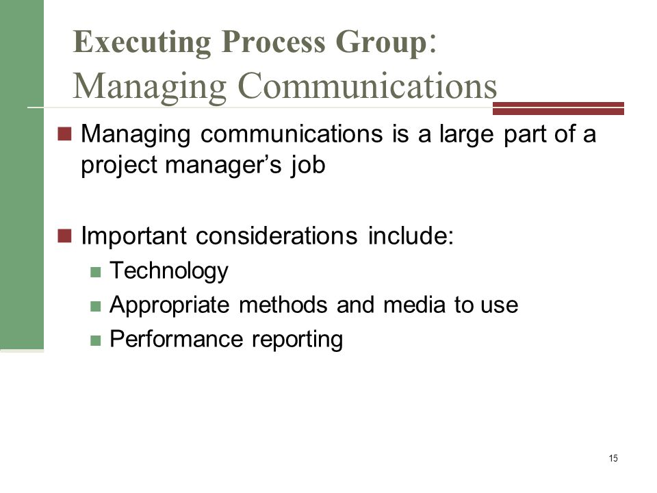 Executing Process Group : Managing Communications Managing communications is a large part of a project manager's job Important considerations include: Technology Appropriate methods and media to use Performance reporting 15