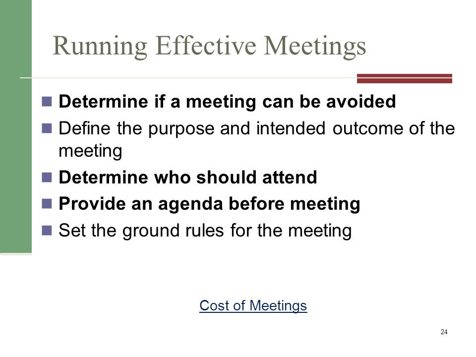 Running Effective Meetings Determine if a meeting can be avoided Define the purpose and intended outcome of the meeting Determine who should attend Provide an agenda before meeting Set the ground rules for the meeting 24 Cost of Meetings