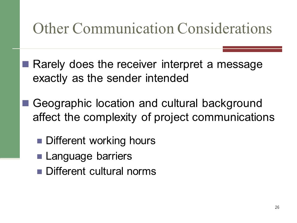 Other Communication Considerations Rarely does the receiver interpret a message exactly as the sender intended Geographic location and cultural background affect the complexity of project communications Different working hours Language barriers Different cultural norms 26