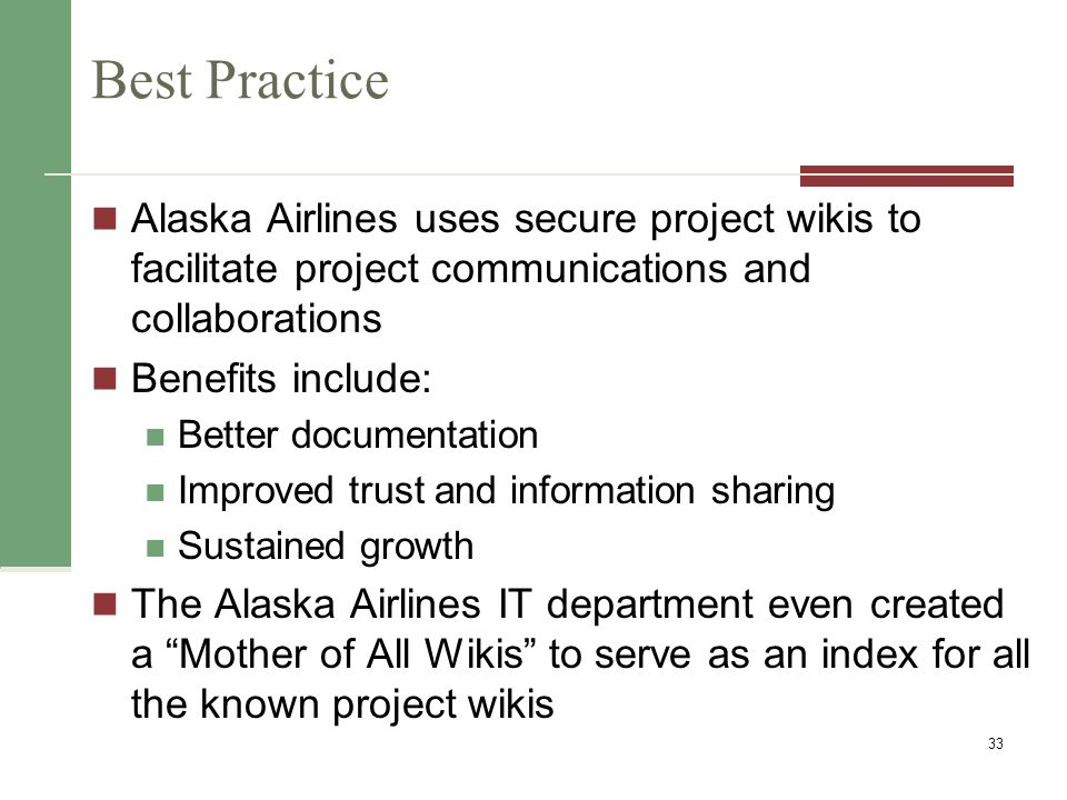 Best Practice Alaska Airlines uses secure project wikis to facilitate project communications and collaborations Benefits include: Better documentation Improved trust and information sharing Sustained growth The Alaska Airlines IT department even created a Mother of All Wikis to serve as an index for all the known project wikis 33