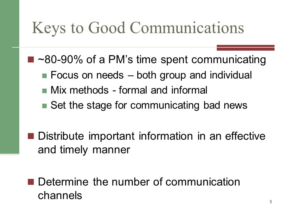 Keys to Good Communications ~80-90% of a PM's time spent communicating Focus on needs – both group and individual Mix methods - formal and informal Set the stage for communicating bad news Distribute important information in an effective and timely manner Determine the number of communication channels 5