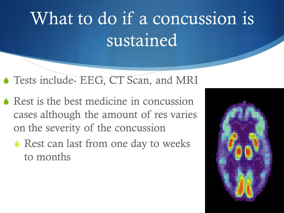 What to do if a concussion is sustained  Tests include- EEG, CT Scan, and MRI  Rest is the best medicine in concussion cases although the amount of res varies on the severity of the concussion  Rest can last from one day to weeks to months