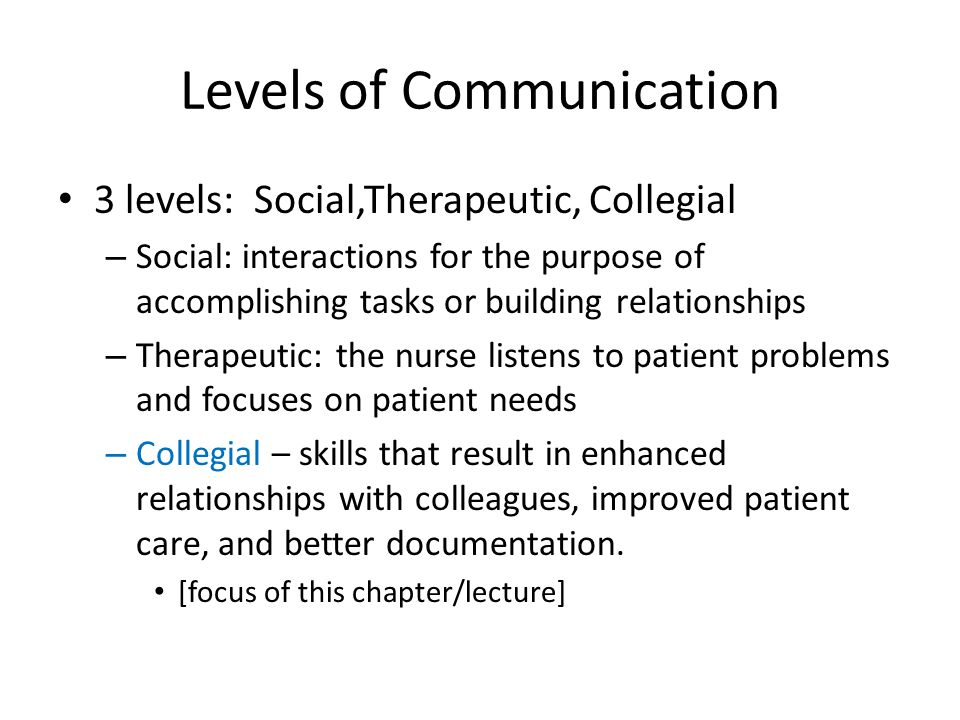 Levels of Communication 3 levels: Social,Therapeutic, Collegial – Social: interactions for the purpose of accomplishing tasks or building relationships – Therapeutic: the nurse listens to patient problems and focuses on patient needs – Collegial – skills that result in enhanced relationships with colleagues, improved patient care, and better documentation.
