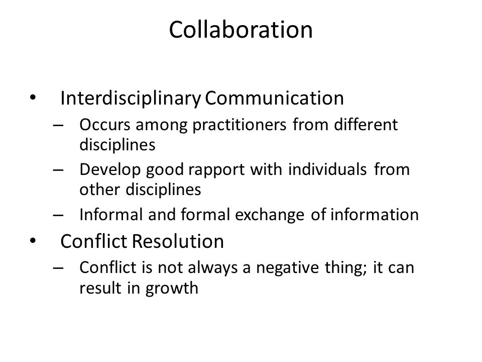 Collaboration Interdisciplinary Communication – Occurs among practitioners from different disciplines – Develop good rapport with individuals from other disciplines – Informal and formal exchange of information Conflict Resolution – Conflict is not always a negative thing; it can result in growth