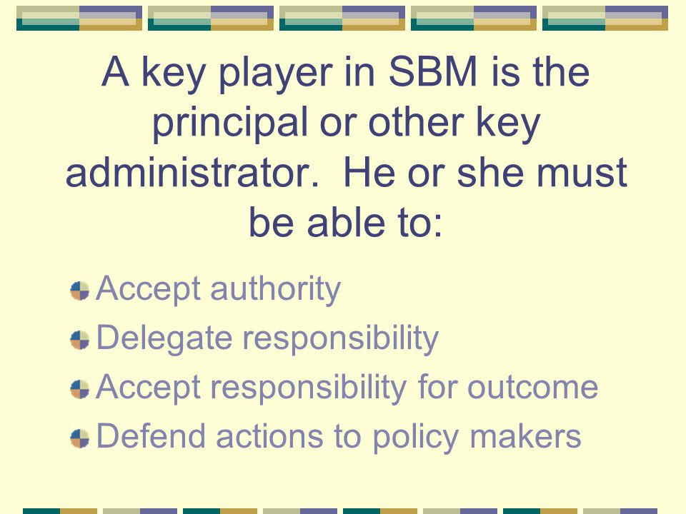 Another concept that is important in the decision- making process is the idea of Site-based Management SBM is grounded on the premise that those who work in a local school or organization are the ones who can best provide the input to sound decision making and thus should be involved in the management role in that school or organization.