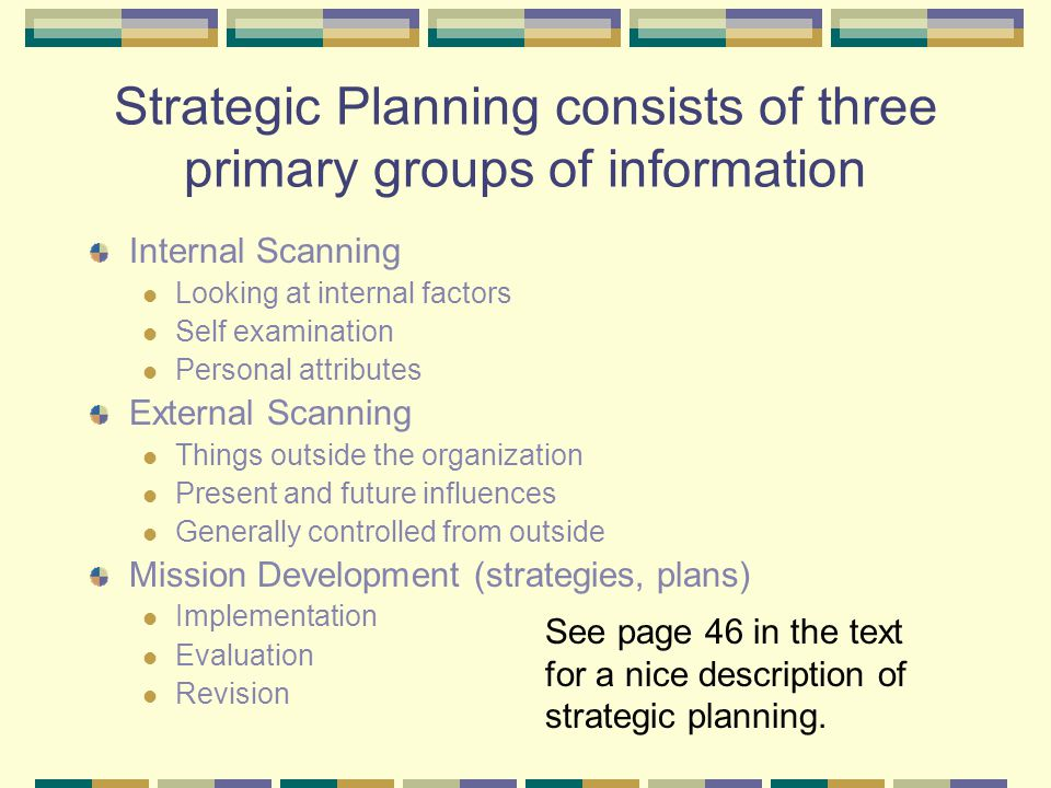 Let's start with Strategic Planning Strategic planning is… The method by which an organization identifies relevant trends in its environment, analyzes their potential implications and projects an integrated strategy to address these events and their contingencies.