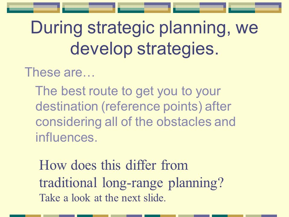 Strategic Planning consists of three primary groups of information Internal Scanning Looking at internal factors Self examination Personal attributes External Scanning Things outside the organization Present and future influences Generally controlled from outside Mission Development (strategies, plans) Implementation Evaluation Revision See page 46 in the text for a nice description of strategic planning.