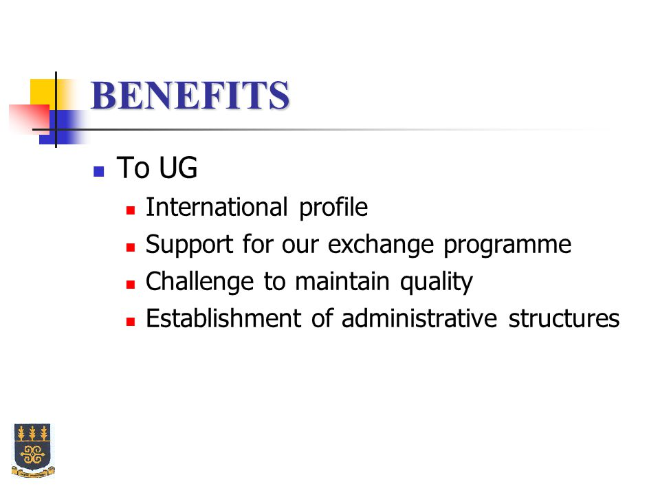 BENEFITS To UG International profile Support for our exchange programme Challenge to maintain quality Establishment of administrative structures