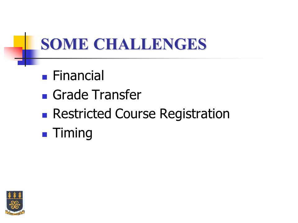 SOME CHALLENGES Financial Grade Transfer Restricted Course Registration Timing