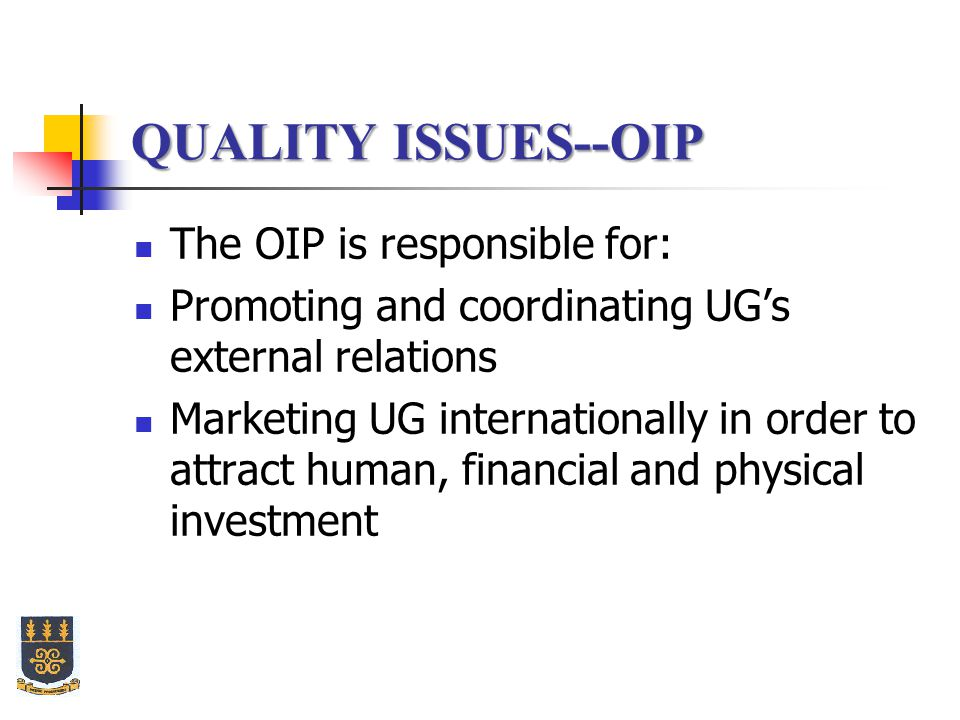 QUALITY ISSUES--OIP The OIP is responsible for: Promoting and coordinating UG's external relations Marketing UG internationally in order to attract human, financial and physical investment