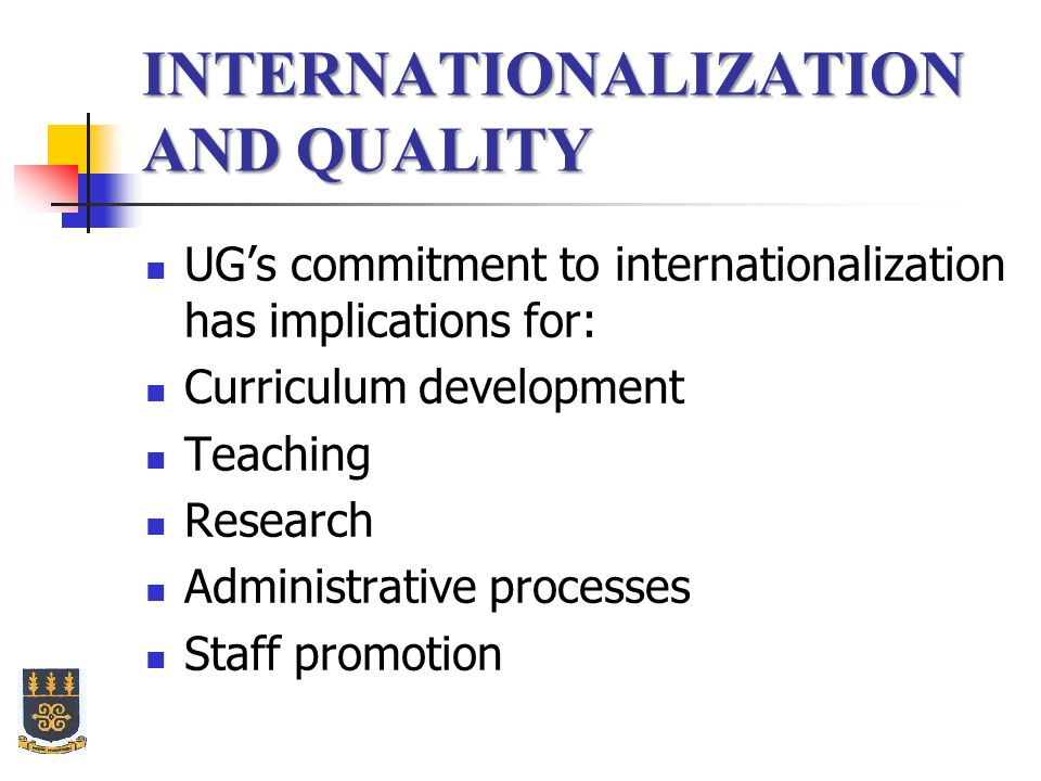 INTERNATIONALIZATION AND QUALITY UG's commitment to internationalization has implications for: Curriculum development Teaching Research Administrative processes Staff promotion
