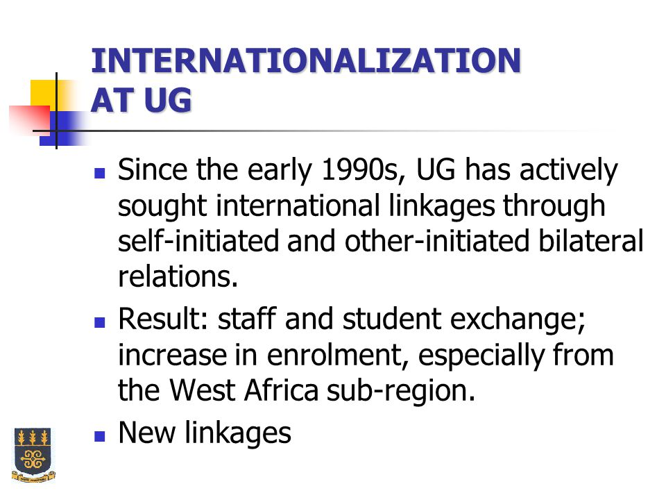 INTERNATIONALIZATION AT UG Since the early 1990s, UG has actively sought international linkages through self-initiated and other-initiated bilateral relations.