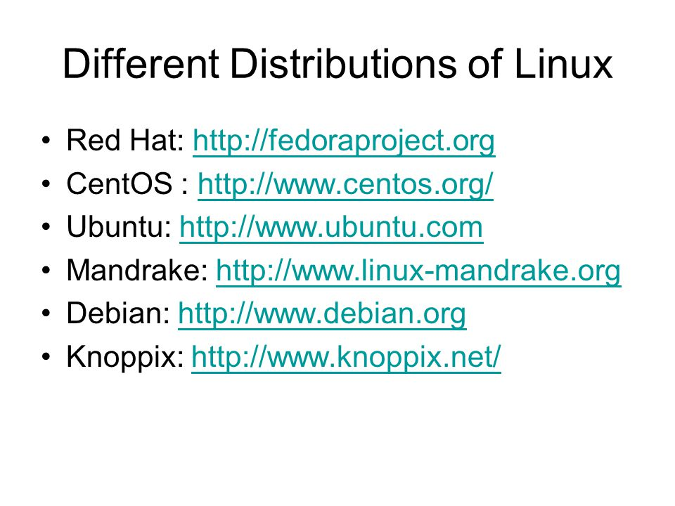 Different Distributions of Linux Red Hat:   CentOS :   Ubuntu:   Mandrake:   Debian:   Knoppix: