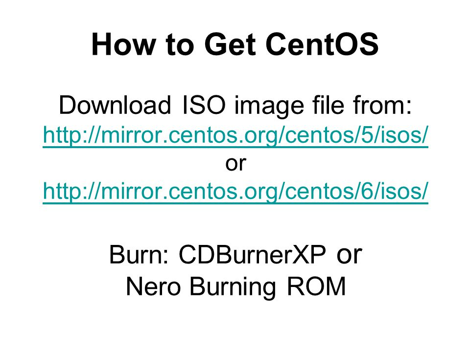 Download ISO image file from:   or   Burn: CDBurnerXP or Nero Burning ROM     How to Get CentOS