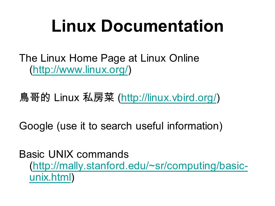 The Linux Home Page at Linux Online (  鳥哥的 Linux 私房菜 (  Google (use it to search useful information) Basic UNIX commands (  unix.html)  unix.html Linux Documentation
