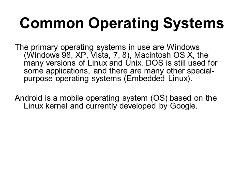 Common Operating Systems The primary operating systems in use are Windows (Windows 98, XP, Vista, 7, 8), Macintosh OS X, the many versions of Linux and Unix.