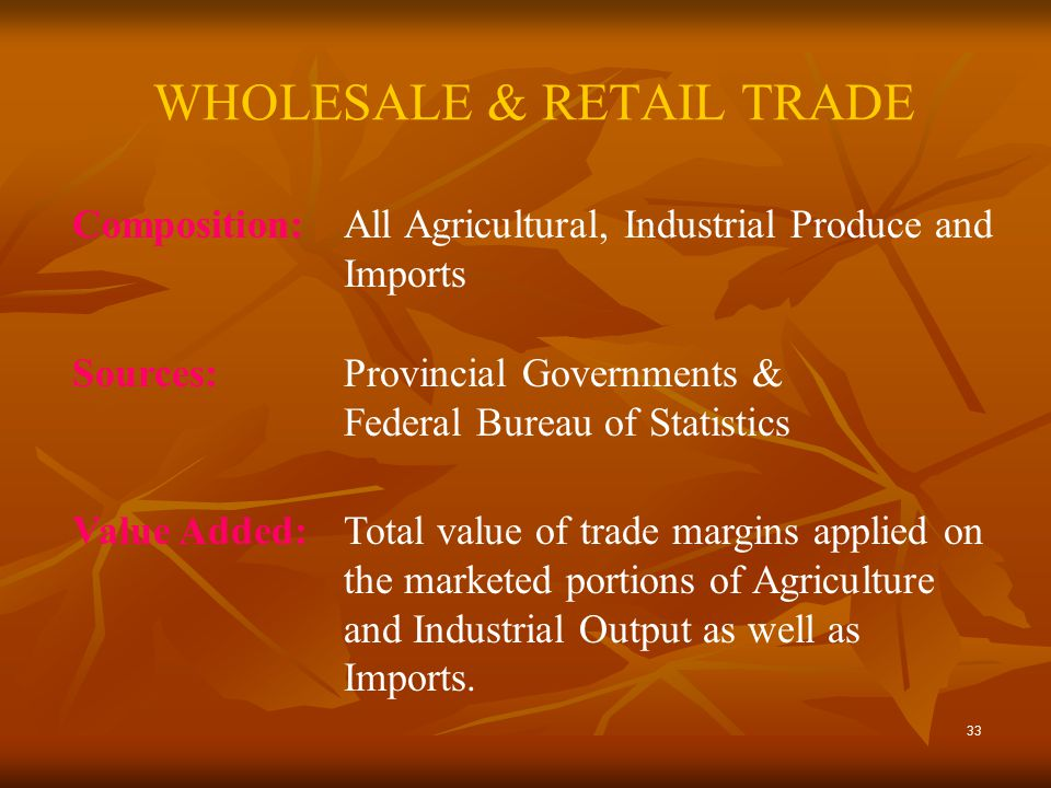 33 WHOLESALE & RETAIL TRADE Composition:All Agricultural, Industrial Produce and Imports Sources:Provincial Governments & Federal Bureau of Statistics Value Added:Total value of trade margins applied on the marketed portions of Agriculture and Industrial Output as well as Imports.