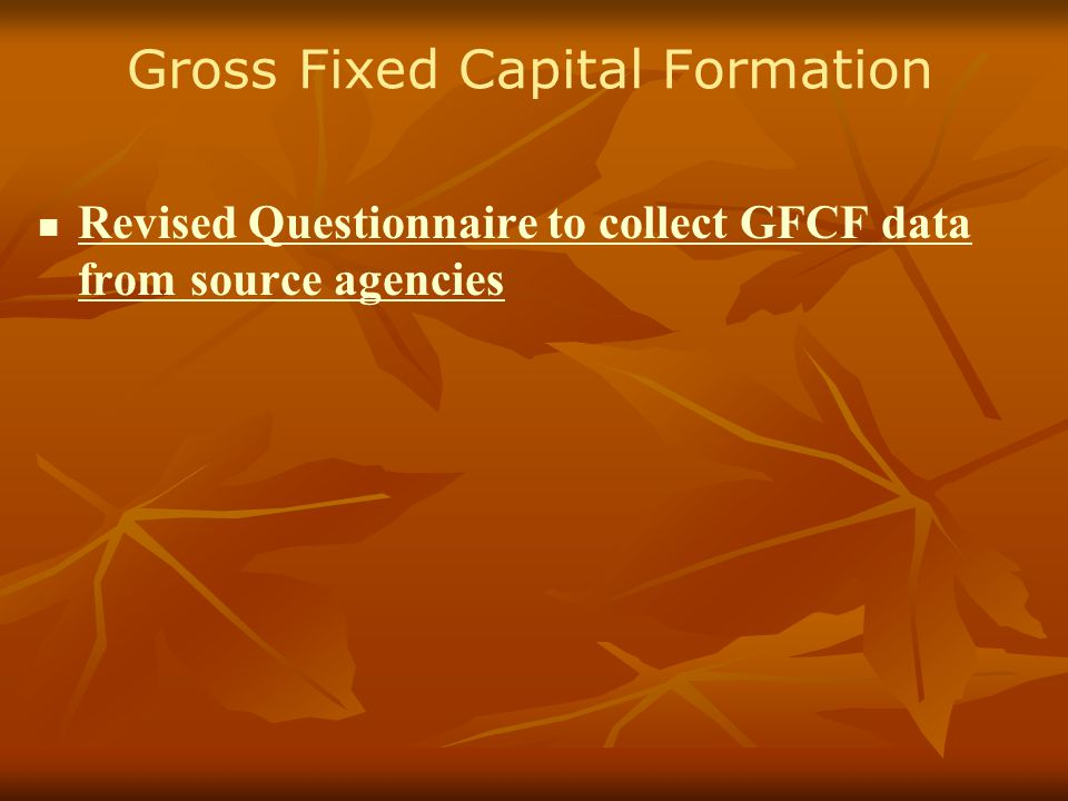 Gross Fixed Capital Formation Revised Questionnaire to collect GFCF data from source agencies Revised Questionnaire to collect GFCF data from source agencies