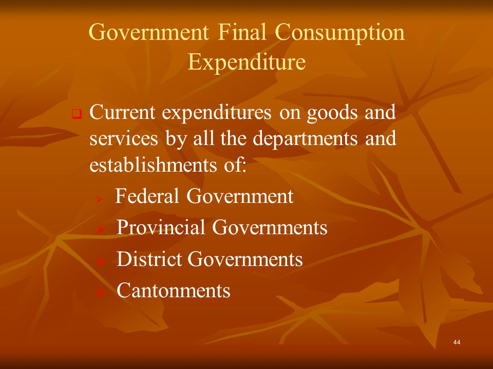 44 Government Final Consumption Expenditure   Current expenditures on goods and services by all the departments and establishments of:   Federal Government   Provincial Governments   District Governments   Cantonments