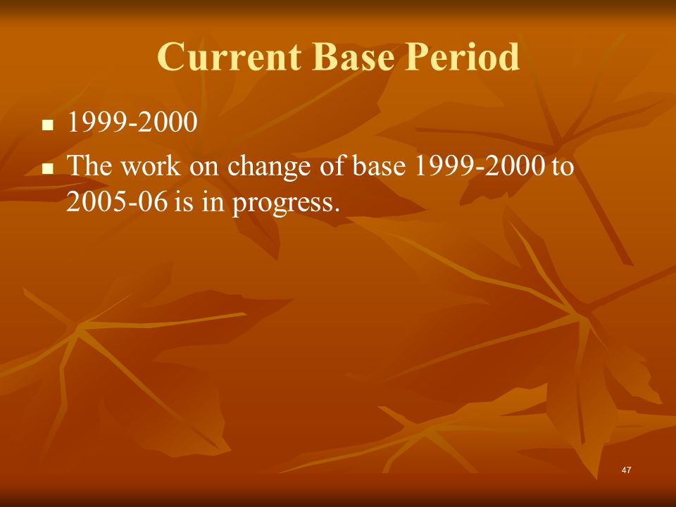 47 Current Base Period 1999-2000 The work on change of base 1999-2000 to 2005-06 is in progress.