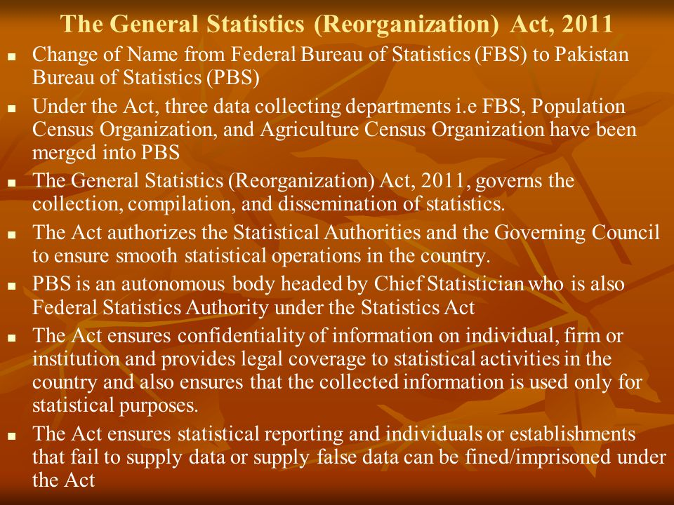 The General Statistics (Reorganization) Act, 2011 Change of Name from Federal Bureau of Statistics (FBS) to Pakistan Bureau of Statistics (PBS) Under the Act, three data collecting departments i.e FBS, Population Census Organization, and Agriculture Census Organization have been merged into PBS The General Statistics (Reorganization) Act, 2011, governs the collection, compilation, and dissemination of statistics.