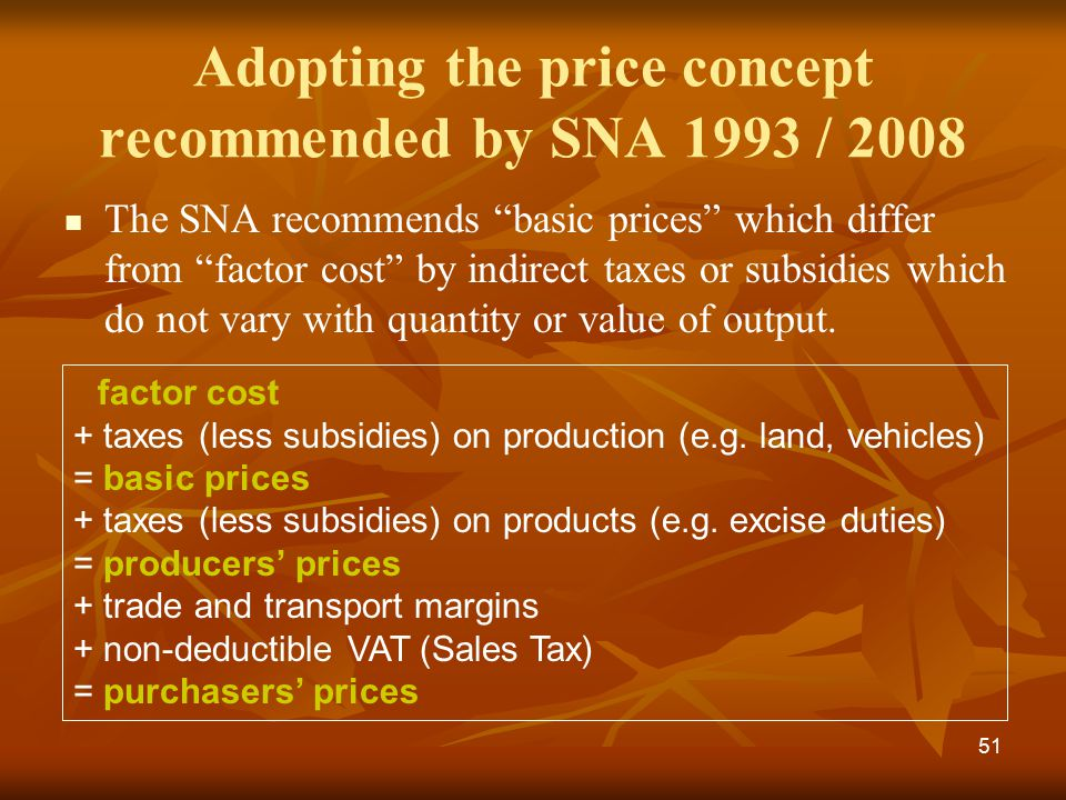 51 Adopting the price concept recommended by SNA 1993 / 2008 The SNA recommends basic prices which differ from factor cost by indirect taxes or subsidies which do not vary with quantity or value of output.