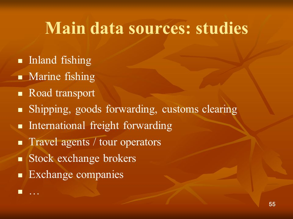 Main data sources: studies Inland fishing Marine fishing Road transport Shipping, goods forwarding, customs clearing International freight forwarding Travel agents / tour operators Stock exchange brokers Exchange companies … 55