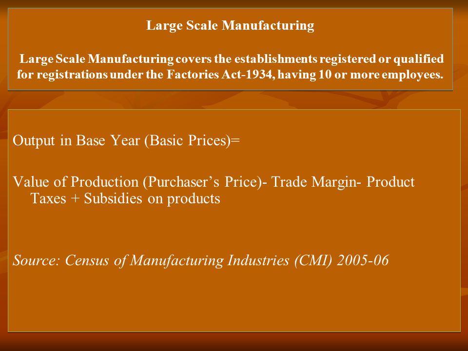 Large Scale Manufacturing Large Scale Manufacturing covers the establishments registered or qualified for registrations under the Factories Act-1934, having 10 or more employees.