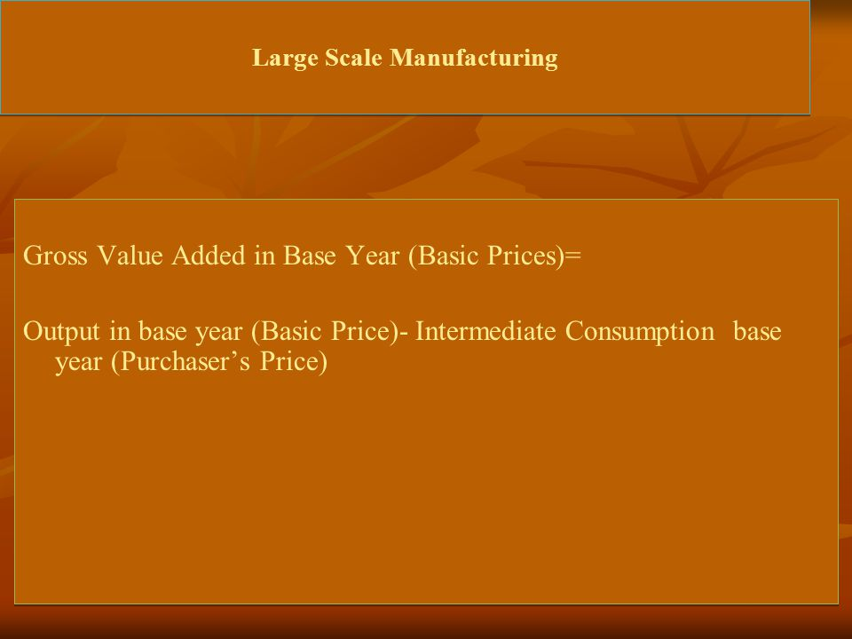 Large Scale Manufacturing Gross Value Added in Base Year (Basic Prices)= Output in base year (Basic Price)- Intermediate Consumption base year (Purchaser's Price) Gross Value Added in Base Year (Basic Prices)= Output in base year (Basic Price)- Intermediate Consumption base year (Purchaser's Price)