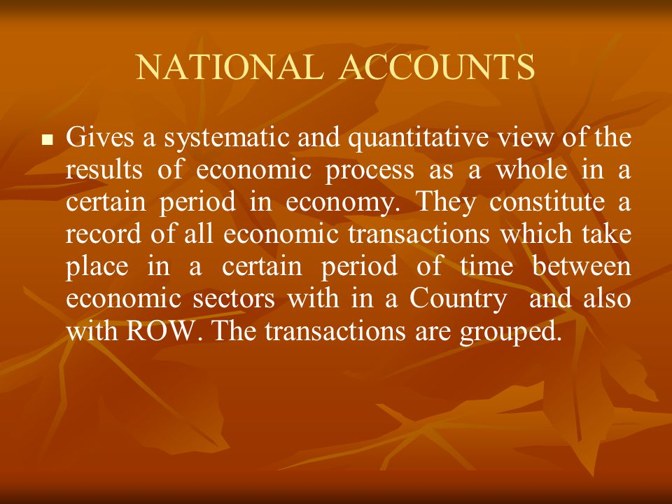 NATIONAL ACCOUNTS Gives a systematic and quantitative view of the results of economic process as a whole in a certain period in economy.