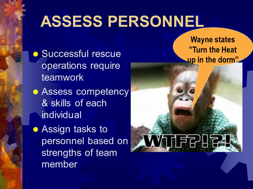 ASSESS PERSONNEL  Successful rescue operations require teamwork  Assess competency & skills of each individual  Assign tasks to personnel based on strengths of team member Wayne states Turn the Heat up in the dorm