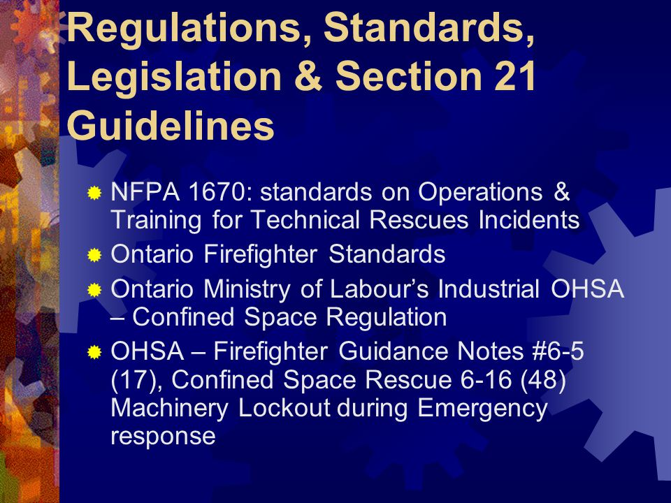 Regulations, Standards, Legislation & Section 21 Guidelines  NFPA 1670: standards on Operations & Training for Technical Rescues Incidents  Ontario Firefighter Standards  Ontario Ministry of Labour's Industrial OHSA – Confined Space Regulation  OHSA – Firefighter Guidance Notes #6-5 (17), Confined Space Rescue 6-16 (48) Machinery Lockout during Emergency response