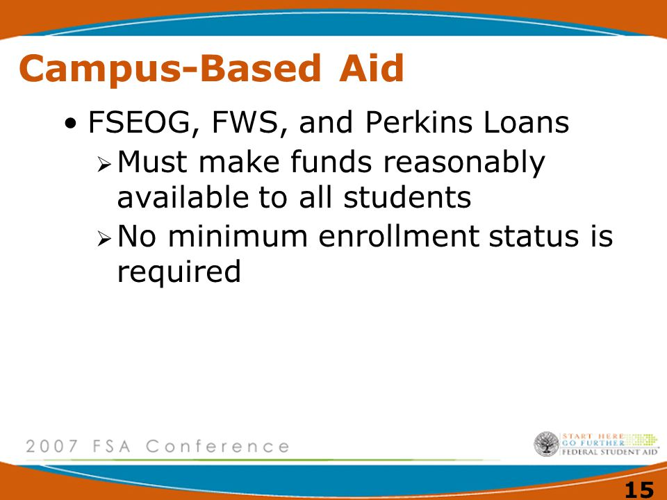 15 Campus-Based Aid FSEOG, FWS, and Perkins Loans  Must make funds reasonably available to all students  No minimum enrollment status is required