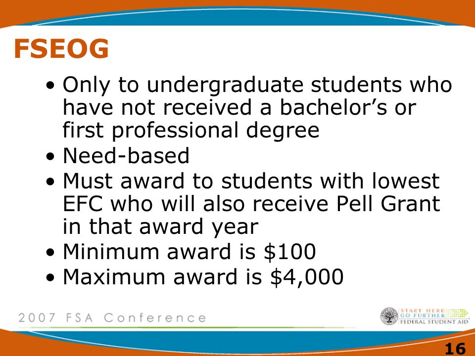 16 FSEOG Only to undergraduate students who have not received a bachelor's or first professional degree Need-based Must award to students with lowest EFC who will also receive Pell Grant in that award year Minimum award is $100 Maximum award is $4,000